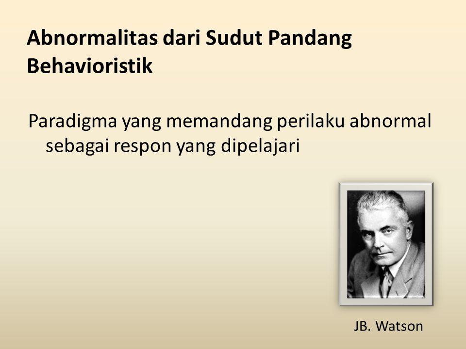Abnormalitas dari Sudut Pandang Behavioristik Paradigma yang memandang perilaku abnormal sebagai respon yang dipelajari JB. Watson
