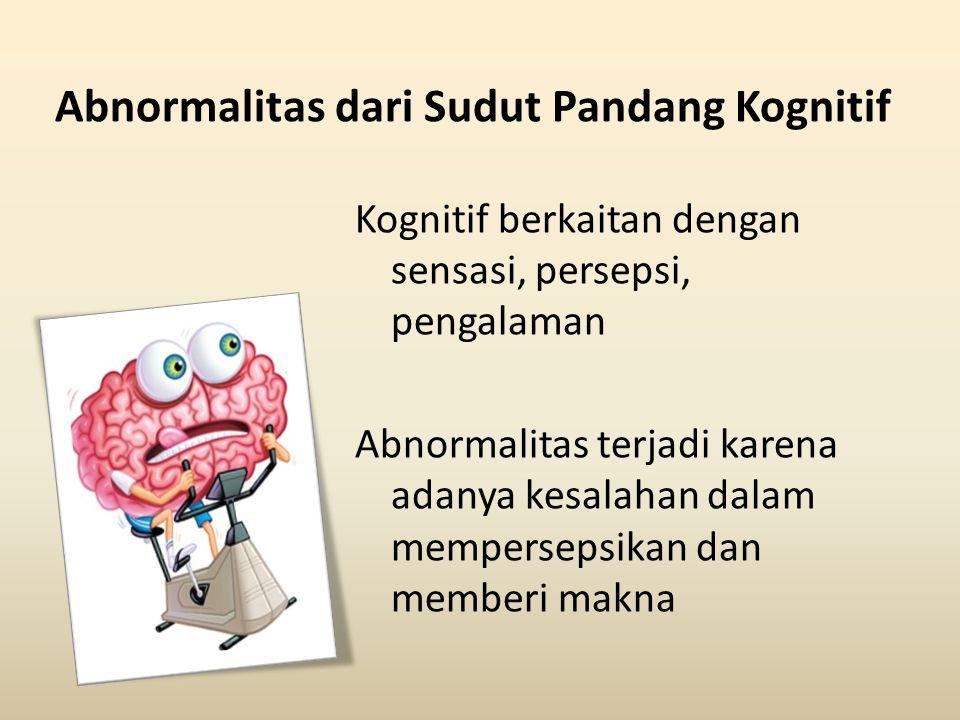 Abnormalitas dari Sudut Pandang Kognitif Kognitif berkaitan dengan sensasi, persepsi, pengalaman Abnormalitas terjadi karena adanya kesalahan dalam me