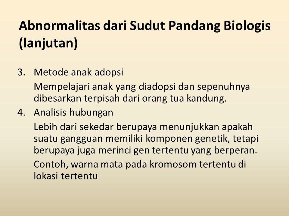 Abnormalitas dari Sudut Pandang Biologis (lanjutan) 3.Metode anak adopsi Mempelajari anak yang diadopsi dan sepenuhnya dibesarkan terpisah dari orang