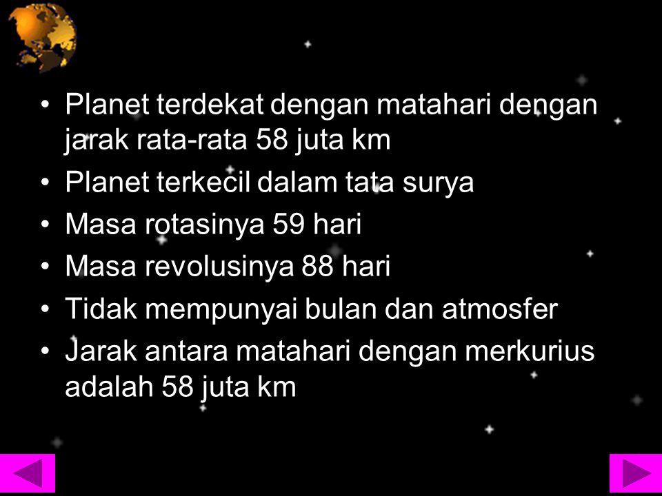 Planet terdekat dengan matahari dengan jarak rata-rata 58 juta km Planet terkecil dalam tata surya Masa rotasinya 59 hari Masa revolusinya 88 hari Tid