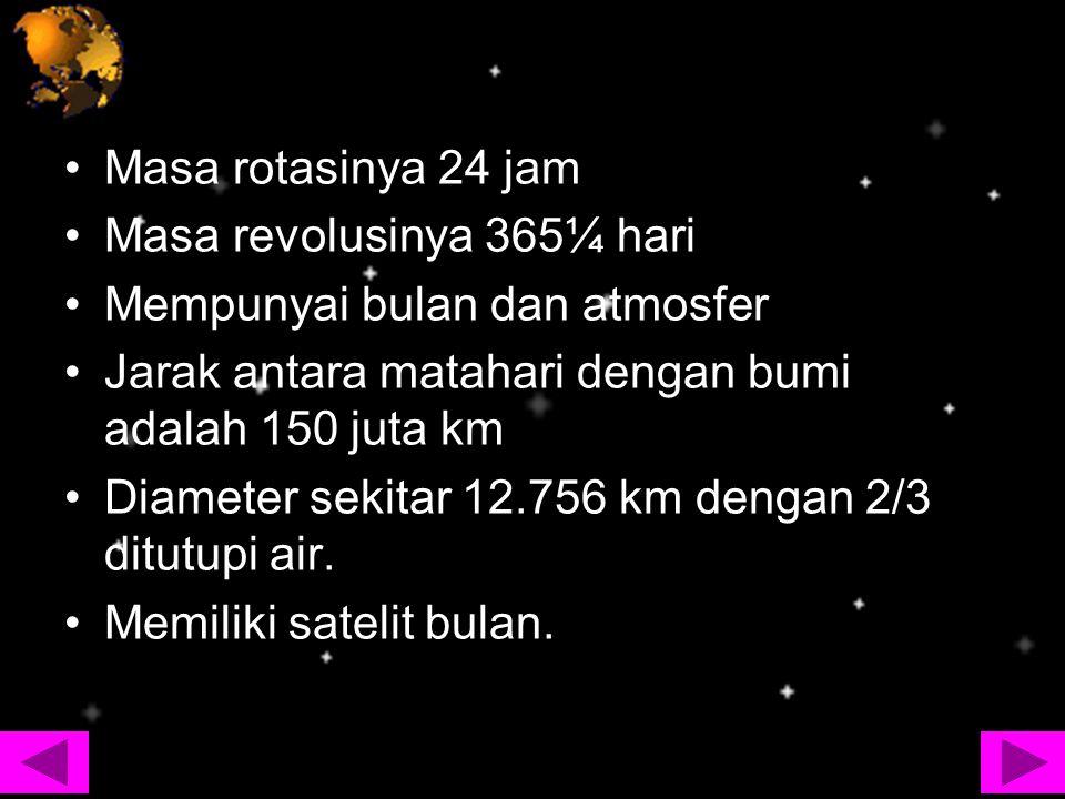 Masa rotasinya 24 jam Masa revolusinya 365¼ hari Mempunyai bulan dan atmosfer Jarak antara matahari dengan bumi adalah 150 juta km Diameter sekitar 12