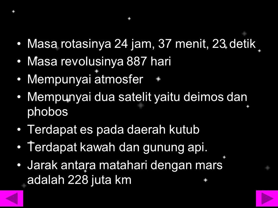Masa rotasinya 24 jam, 37 menit, 23 detik Masa revolusinya 887 hari Mempunyai atmosfer Mempunyai dua satelit yaitu deimos dan phobos Terdapat es pada