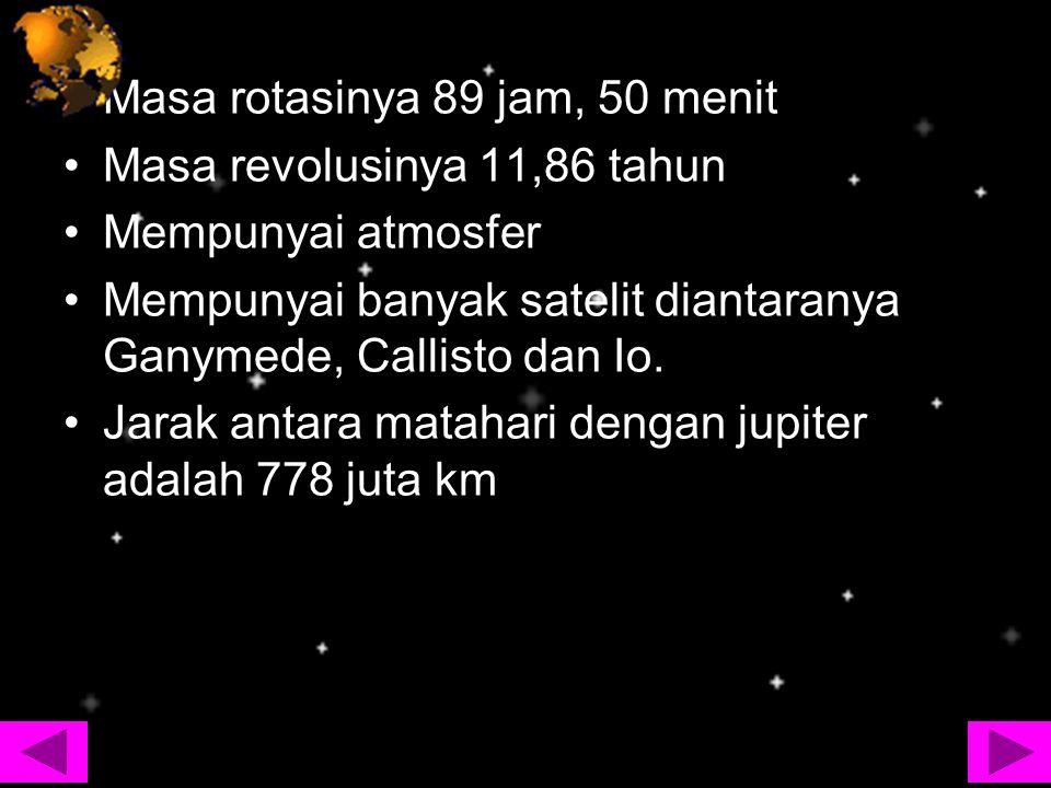 Masa rotasinya 89 jam, 50 menit Masa revolusinya 11,86 tahun Mempunyai atmosfer Mempunyai banyak satelit diantaranya Ganymede, Callisto dan Io. Jarak