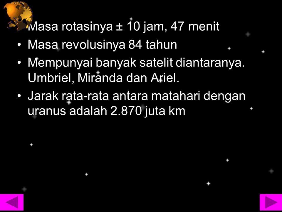 Masa rotasinya ± 10 jam, 47 menit Masa revolusinya 84 tahun Mempunyai banyak satelit diantaranya. Umbriel, Miranda dan Ariel. Jarak rata-rata antara m