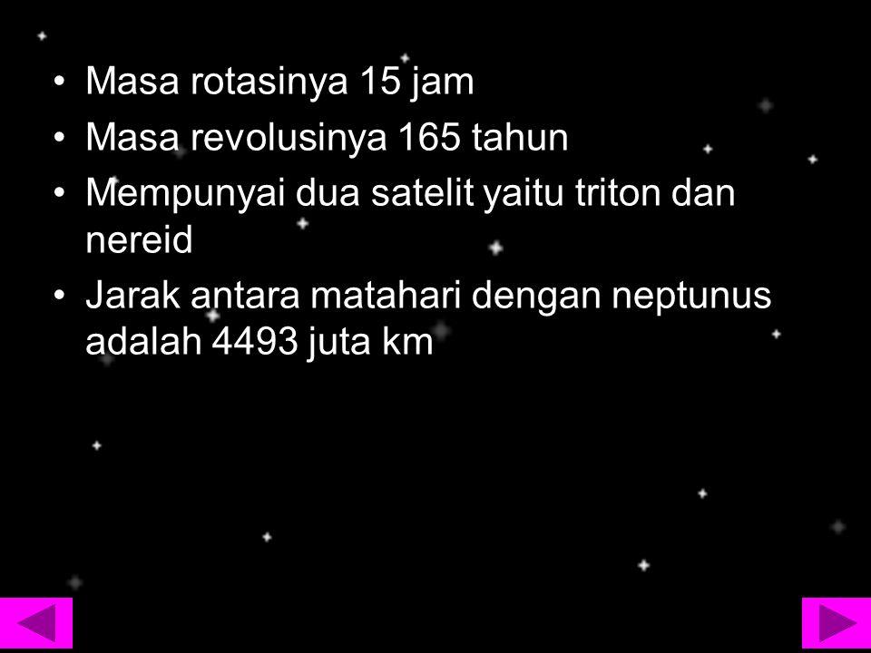 Masa rotasinya 15 jam Masa revolusinya 165 tahun Mempunyai dua satelit yaitu triton dan nereid Jarak antara matahari dengan neptunus adalah 4493 juta