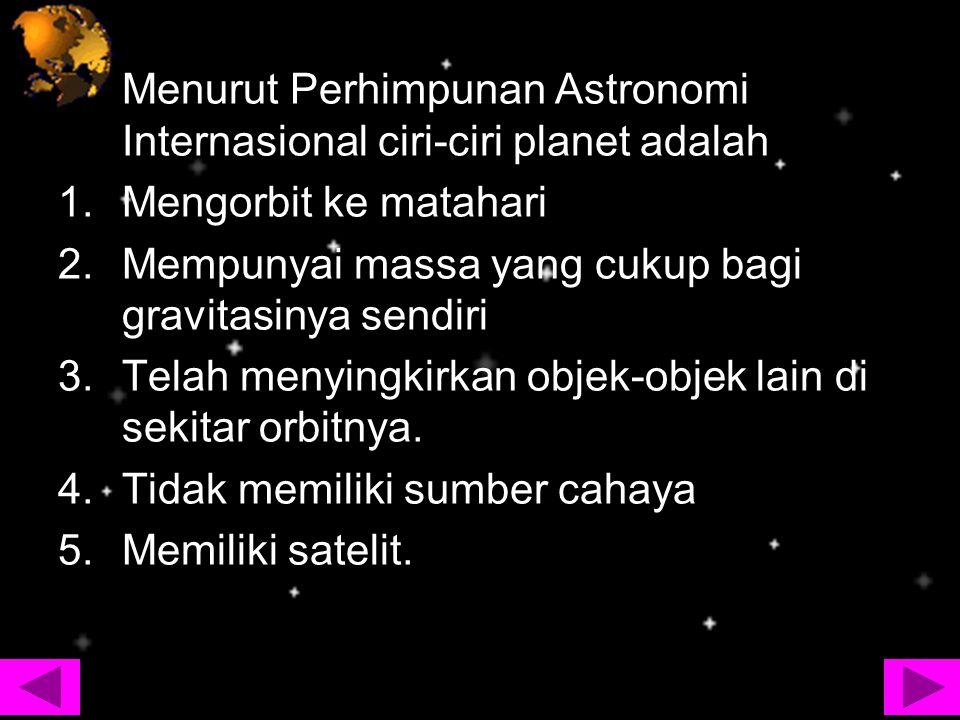 Menurut Perhimpunan Astronomi Internasional ciri-ciri planet adalah 1.Mengorbit ke matahari 2.Mempunyai massa yang cukup bagi gravitasinya sendiri 3.T
