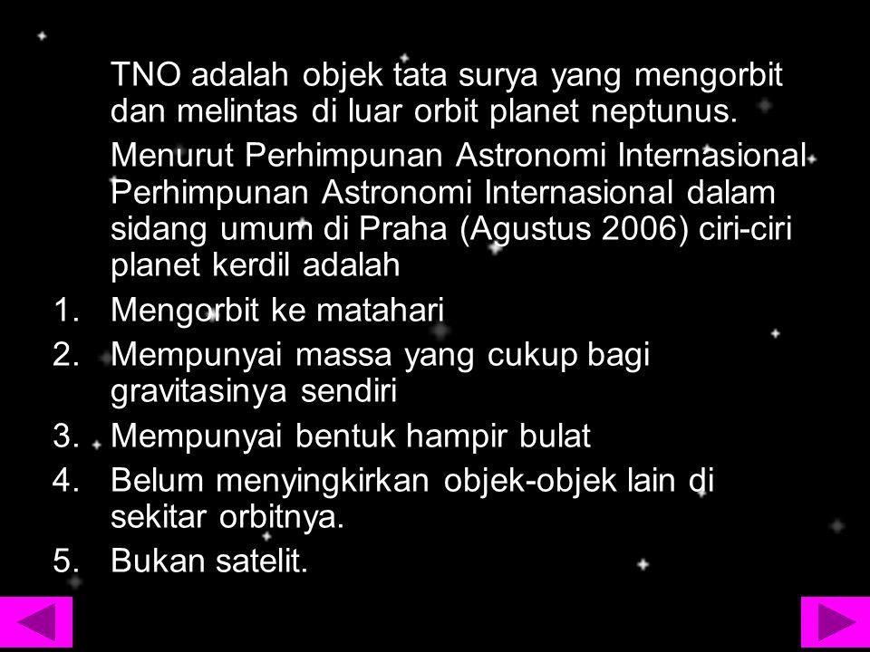 TNO adalah objek tata surya yang mengorbit dan melintas di luar orbit planet neptunus. Menurut Perhimpunan Astronomi Internasional Perhimpunan Astrono