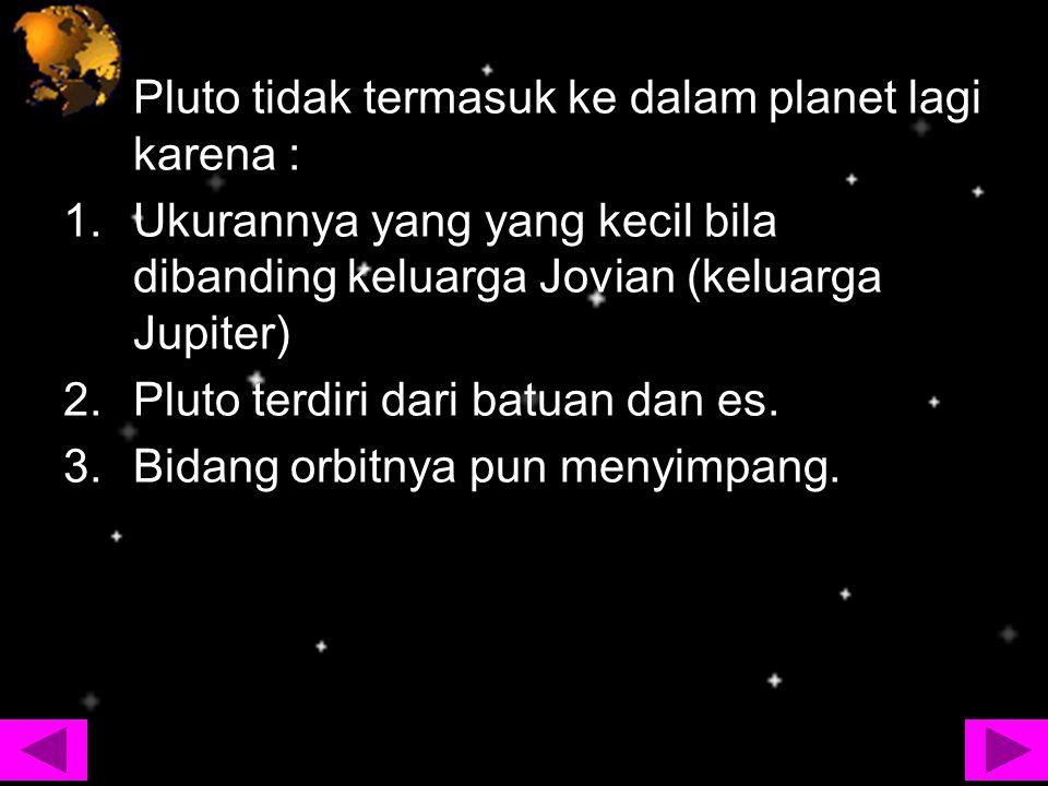 Pluto tidak termasuk ke dalam planet lagi karena : 1.Ukurannya yang yang kecil bila dibanding keluarga Jovian (keluarga Jupiter) 2.Pluto terdiri dari