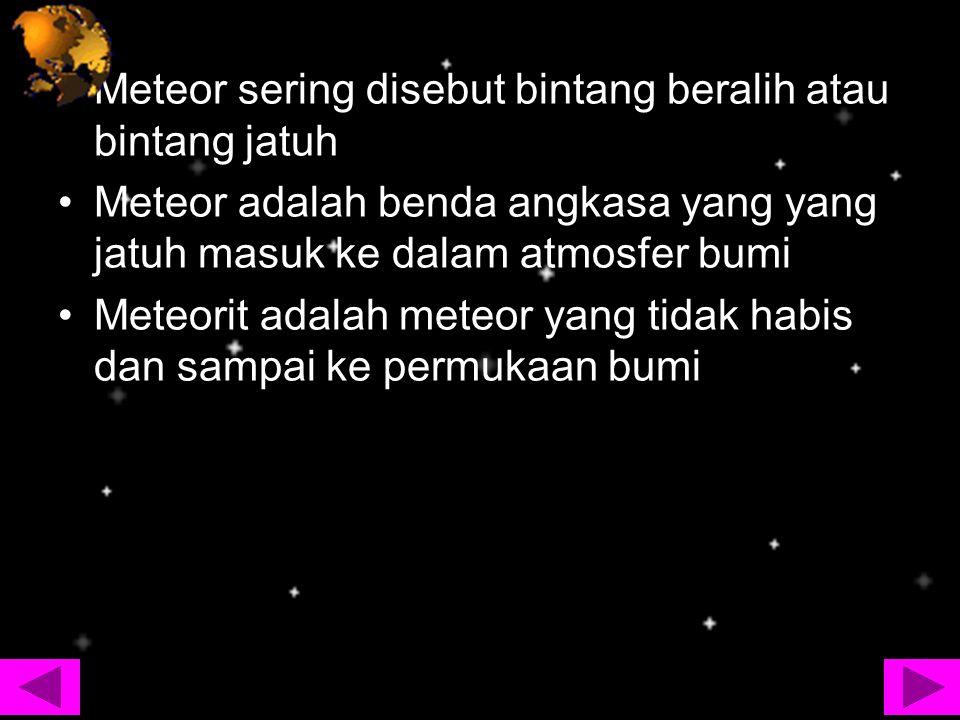 Meteor sering disebut bintang beralih atau bintang jatuh Meteor adalah benda angkasa yang yang jatuh masuk ke dalam atmosfer bumi Meteorit adalah mete