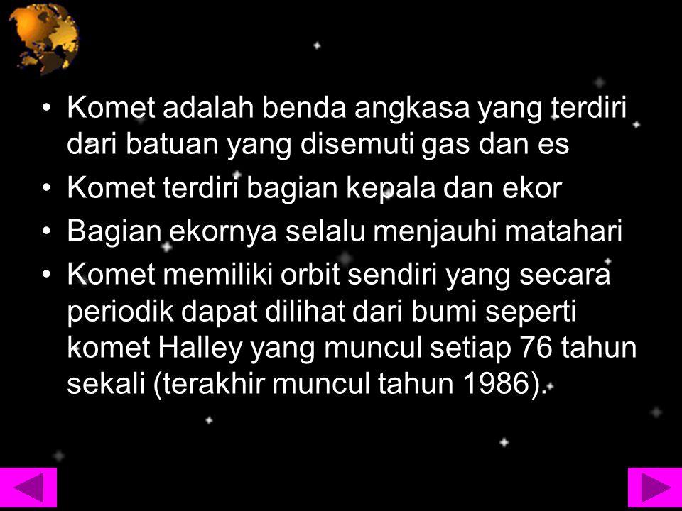 Komet adalah benda angkasa yang terdiri dari batuan yang disemuti gas dan es Komet terdiri bagian kepala dan ekor Bagian ekornya selalu menjauhi matah