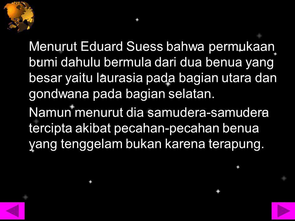 Menurut Eduard Suess bahwa permukaan bumi dahulu bermula dari dua benua yang besar yaitu laurasia pada bagian utara dan gondwana pada bagian selatan.