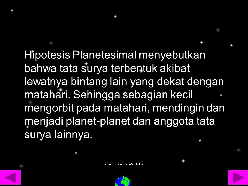 Hipotesis Planetesimal menyebutkan bahwa tata surya terbentuk akibat lewatnya bintang lain yang dekat dengan matahari. Sehingga sebagian kecil mengorb