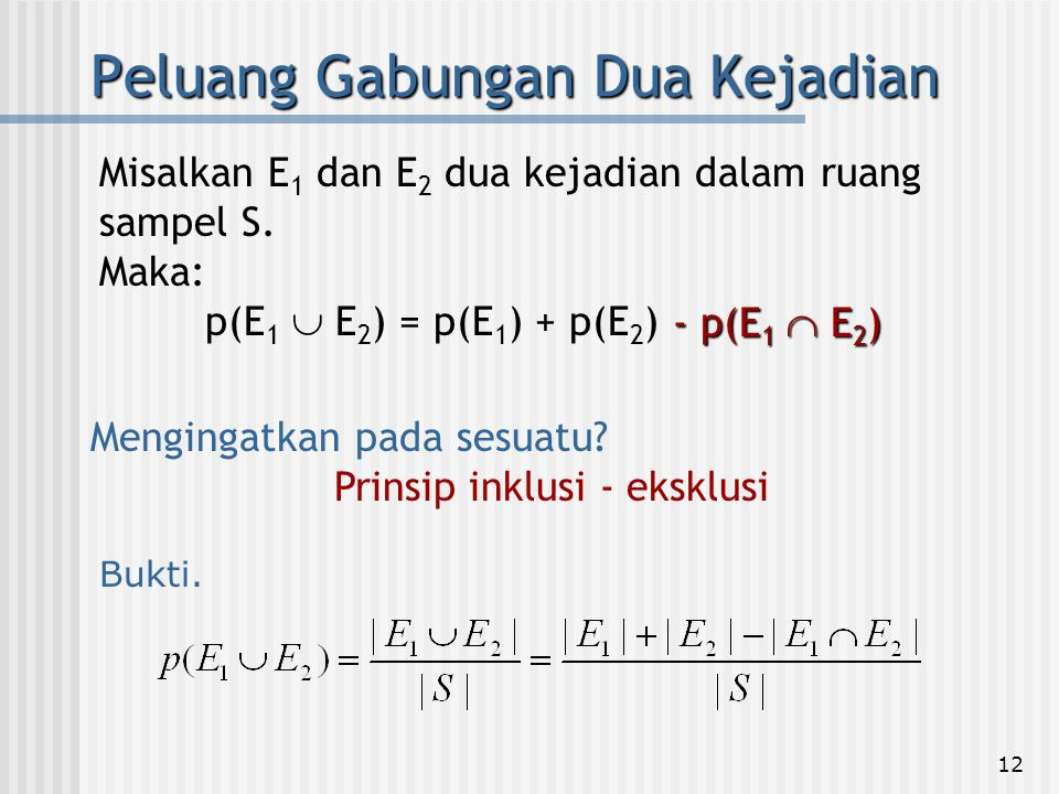 12 Peluang Gabungan Dua Kejadian Misalkan E 1 dan E 2 dua kejadian dalam ruang sampel S. Maka: p(E 1  E 2 ) = p(E 1 ) + p(E 2 ) - p(E 1  E 2 ) Mengi