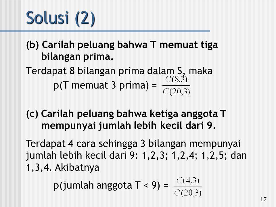 17 (b) Carilah peluang bahwa T memuat tiga bilangan prima. Terdapat 8 bilangan prima dalam S, maka p(T memuat 3 prima) = Solusi (2) (c) Carilah peluan