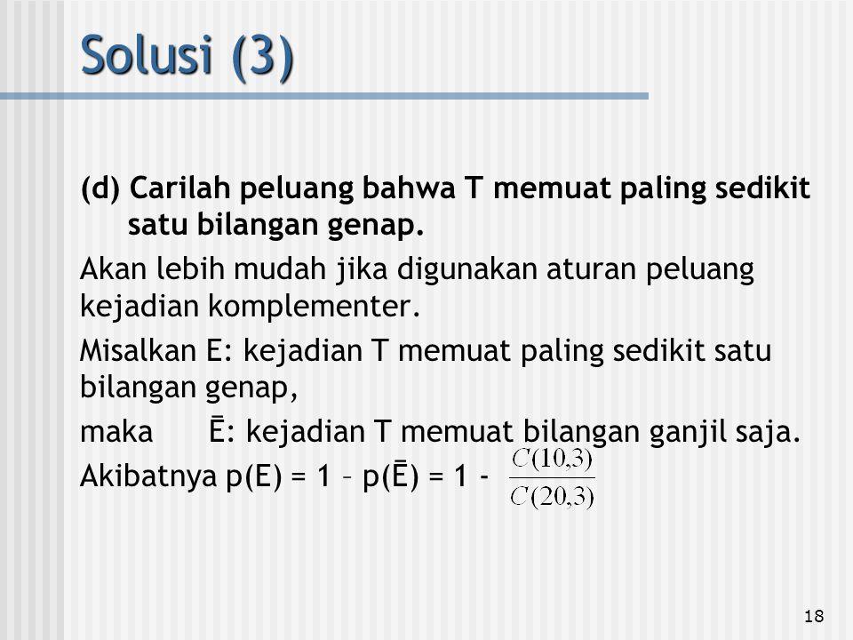 18 (d) Carilah peluang bahwa T memuat paling sedikit satu bilangan genap. Akan lebih mudah jika digunakan aturan peluang kejadian komplementer. Misalk