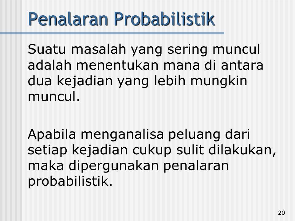 20 Penalaran Probabilistik Suatu masalah yang sering muncul adalah menentukan mana di antara dua kejadian yang lebih mungkin muncul. Apabila menganali