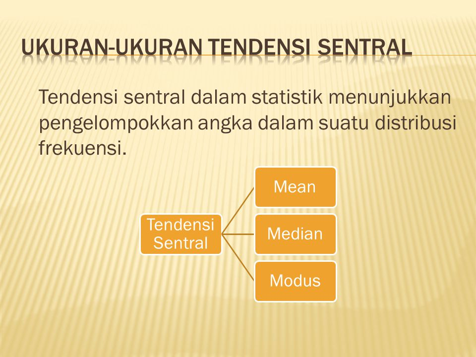 Tendensi sentral dalam statistik menunjukkan pengelompokkan angka dalam suatu distribusi frekuensi. Tendensi Sentral MeanMedianModus