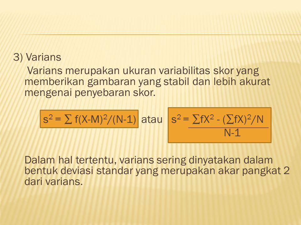 3) Varians Varians merupakan ukuran variabilitas skor yang memberikan gambaran yang stabil dan lebih akurat mengenai penyebaran skor. s 2 = ∑ f(X-M) 2