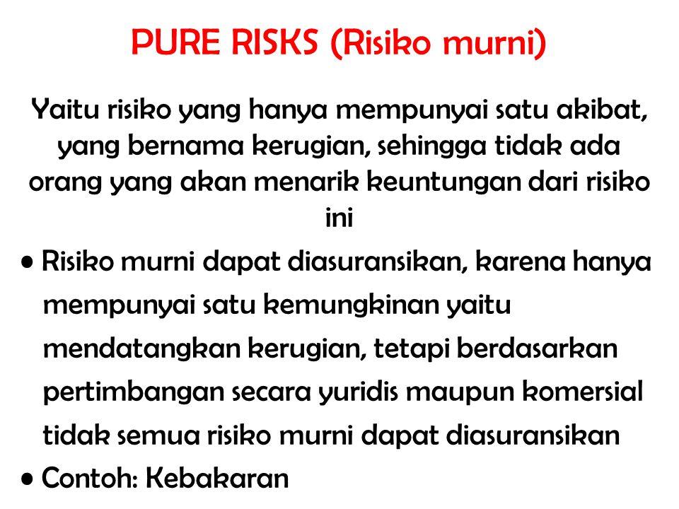 PURE RISKS (Risiko murni) Yaitu risiko yang hanya mempunyai satu akibat, yang bernama kerugian, sehingga tidak ada orang yang akan menarik keuntungan
