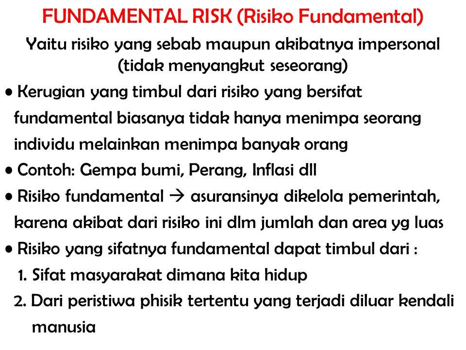 FUNDAMENTAL RISK (Risiko Fundamental) Yaitu risiko yang sebab maupun akibatnya impersonal (tidak menyangkut seseorang) Kerugian yang timbul dari risik