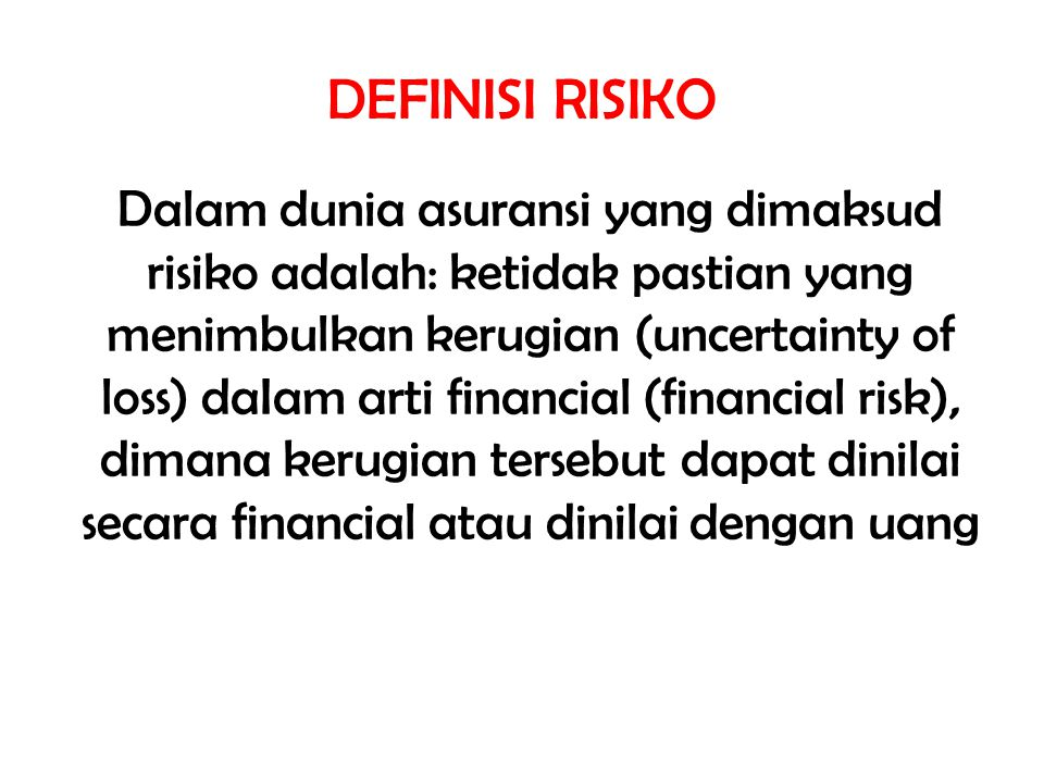 DEFINISI RISIKO Dalam dunia asuransi yang dimaksud risiko adalah: ketidak pastian yang menimbulkan kerugian (uncertainty of loss) daIam arti financial