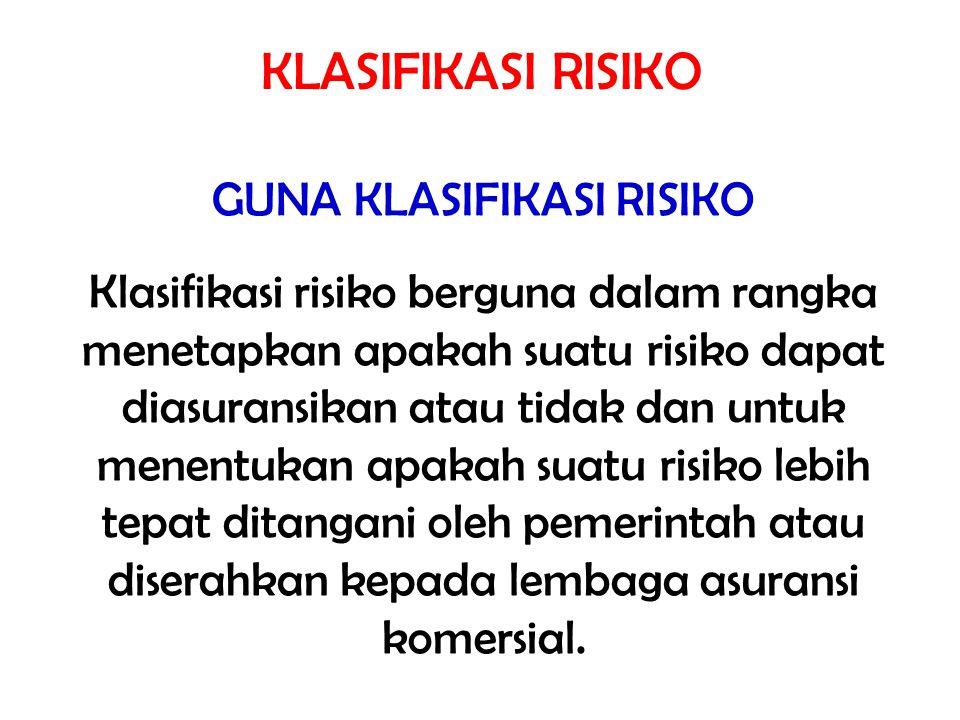 GUNA KLASIFIKASI RISIKO Klasifikasi risiko berguna dalam rangka menetapkan apakah suatu risiko dapat diasuransikan atau tidak dan untuk menentukan apa