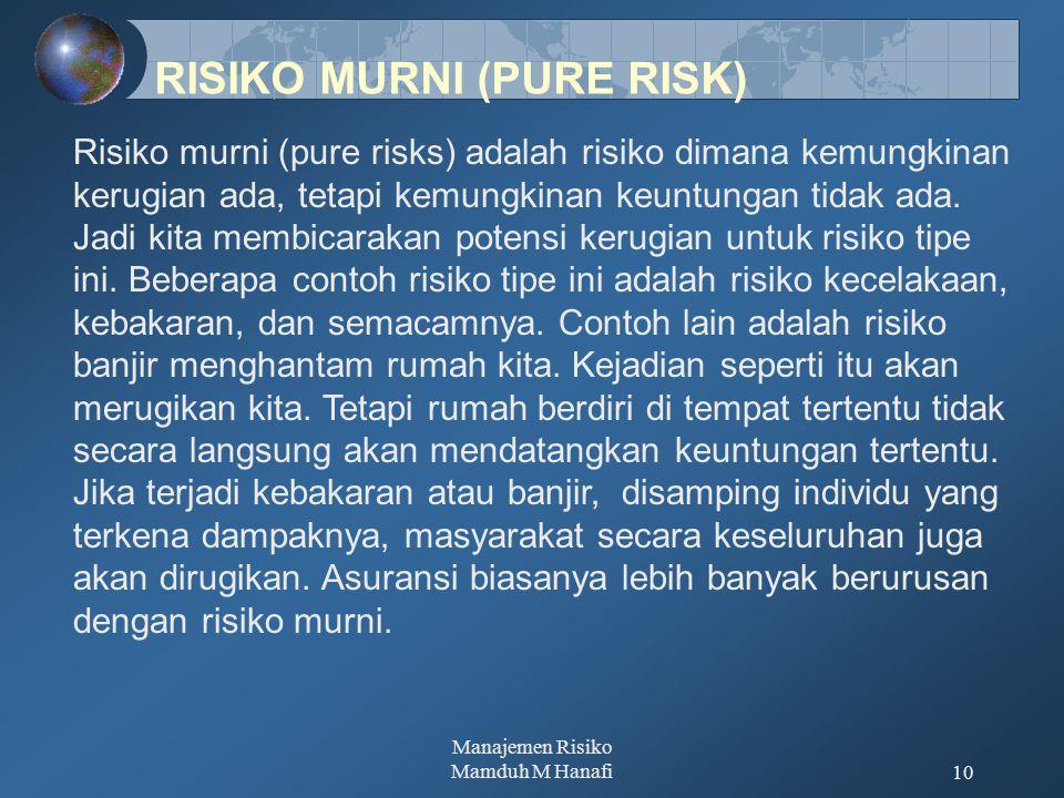 Manajemen Risiko Mamduh M Hanafi10 Risiko murni (pure risks) adalah risiko dimana kemungkinan kerugian ada, tetapi kemungkinan keuntungan tidak ada. J