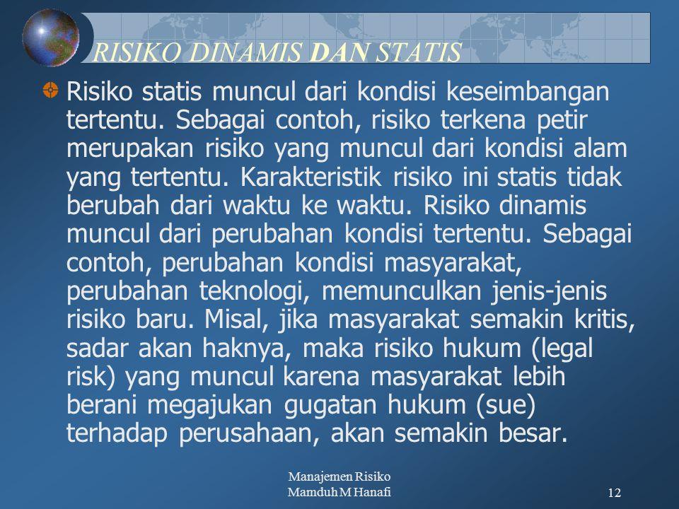 Manajemen Risiko Mamduh M Hanafi12 RISIKO DINAMIS DAN STATIS Risiko statis muncul dari kondisi keseimbangan tertentu. Sebagai contoh, risiko terkena p