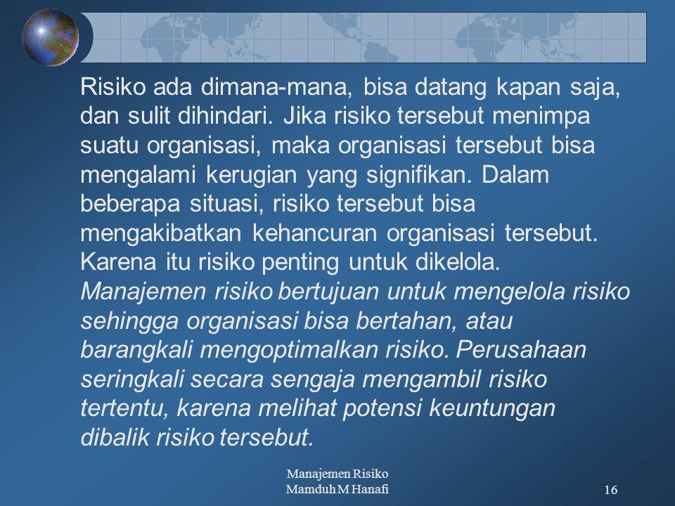 Manajemen Risiko Mamduh M Hanafi16 Risiko ada dimana-mana, bisa datang kapan saja, dan sulit dihindari. Jika risiko tersebut menimpa suatu organisasi,