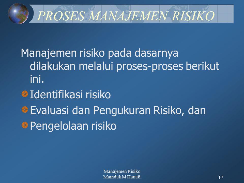 Manajemen Risiko Mamduh M Hanafi17 PROSES MANAJEMEN RISIKO Manajemen risiko pada dasarnya dilakukan melalui proses-proses berikut ini. Identifikasi ri