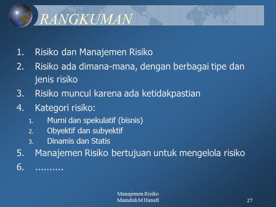 Manajemen Risiko Mamduh M Hanafi27 RANGKUMAN 1.Risiko dan Manajemen Risiko 2.Risiko ada dimana-mana, dengan berbagai tipe dan jenis risiko 3.Risiko muncul karena ada ketidakpastian 4.Kategori risiko: 1.