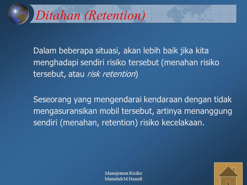 Manajemen Risiko Mamduh M Hanafi33 Ditahan (Retention) Dalam beberapa situasi, akan lebih baik jika kita menghadapi sendiri risiko tersebut (menahan r