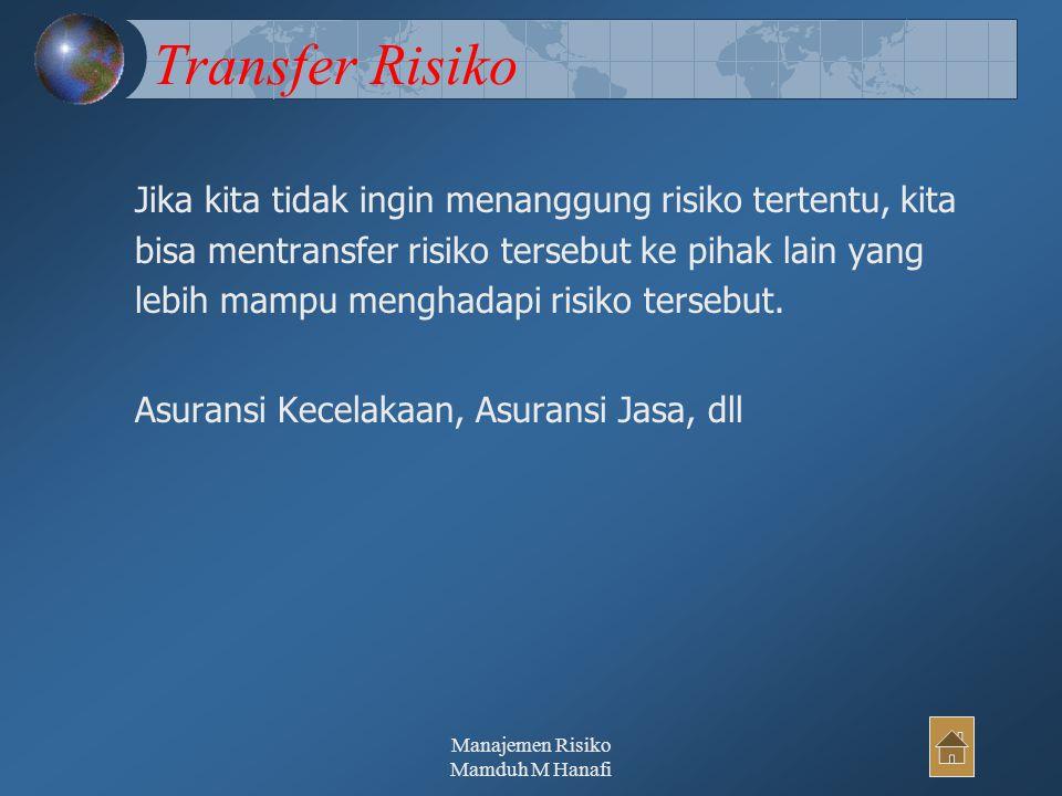 Manajemen Risiko Mamduh M Hanafi35 Transfer Risiko Jika kita tidak ingin menanggung risiko tertentu, kita bisa mentransfer risiko tersebut ke pihak lain yang lebih mampu menghadapi risiko tersebut.