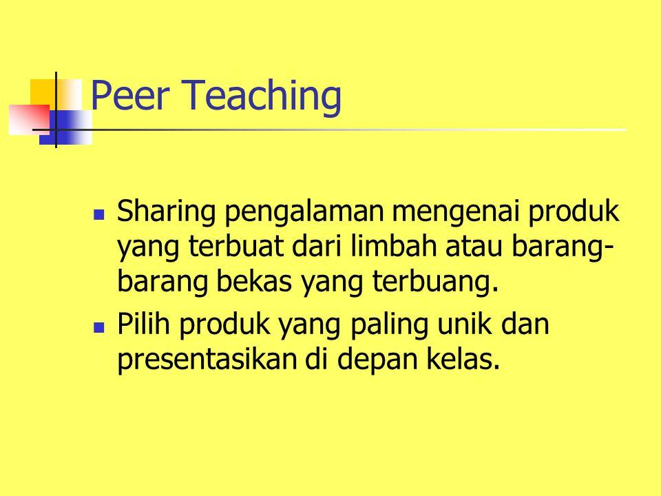 Peer Teaching Sharing pengalaman mengenai produk yang terbuat dari limbah atau barang- barang bekas yang terbuang. Pilih produk yang paling unik dan p