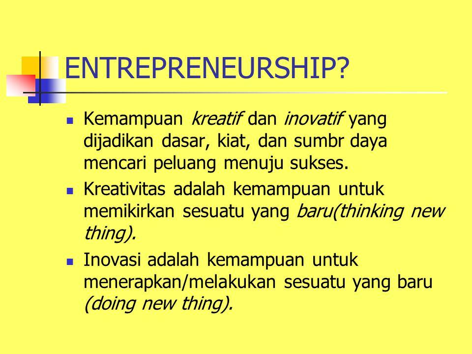 ENTREPRENEURSHIP? Kemampuan kreatif dan inovatif yang dijadikan dasar, kiat, dan sumbr daya mencari peluang menuju sukses. Kreativitas adalah kemampua