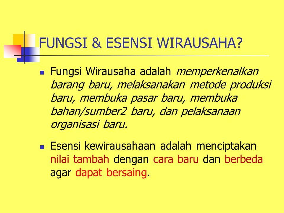 FUNGSI & ESENSI WIRAUSAHA? Fungsi Wirausaha adalah memperkenalkan barang baru, melaksanakan metode produksi baru, membuka pasar baru, membuka bahan/su