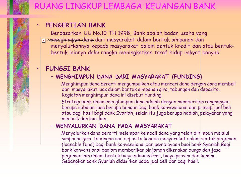 RUANG LINGKUP LEMBAGA KEUANGAN BANK PENGERTIAN BANK Berdasarkan UU No.10 TH 1998, Bank adalah badan usaha yang menghimpun dana dari masyarakat dalam bentuk simpanan dan menyalurkannya kepada masyarakat dalam bentuk kredit dan atau bentuk- bentuk lainnya dalm rangka meningkatkan taraf hidup rakyat banyak FUNGSI BANK – MENGHIMPUN DANA DARI MASYARAKAT (FUNDING) Menghimpun dana berarti mengumpulkan atau mencari dana dengan cara membeli dari masyarakat luas dalam bentuk simpanan giro, tabungan dan deposito.