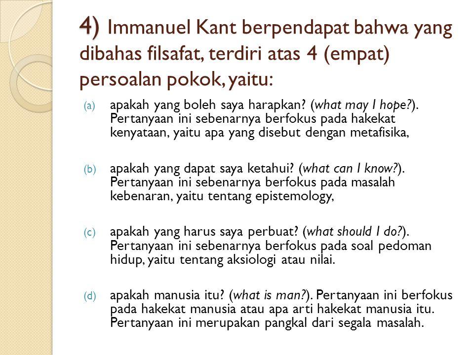 4) 4) Immanuel Kant berpendapat bahwa yang dibahas filsafat, terdiri atas 4 (empat) persoalan pokok, yaitu: (a) apakah yang boleh saya harapkan.