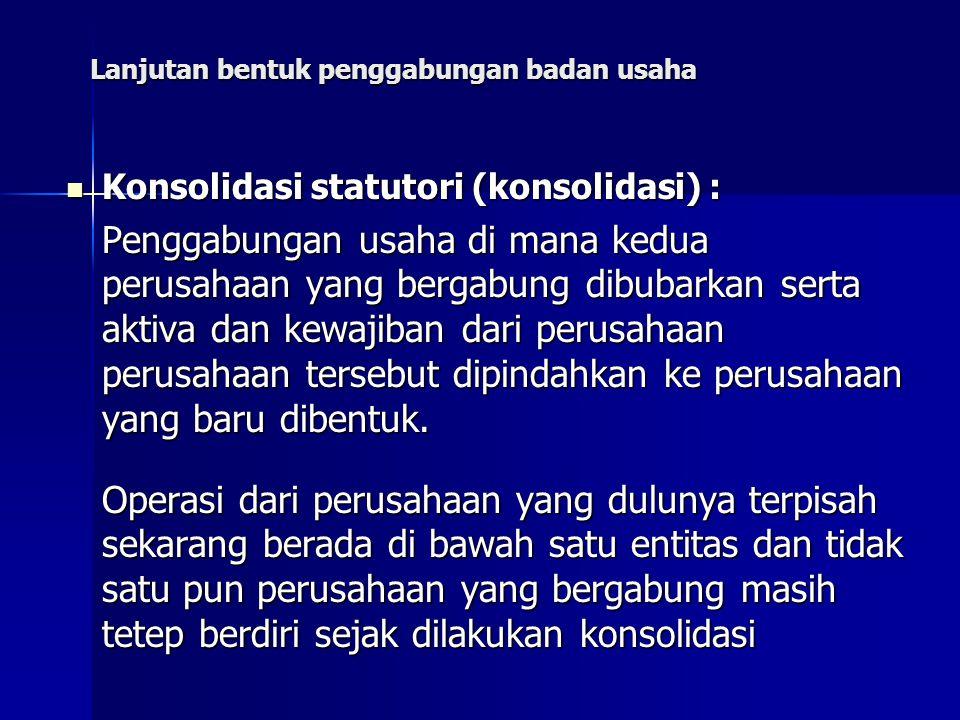 Lanjutan bentuk penggabungan badan usaha Konsolidasi statutori (konsolidasi) : Konsolidasi statutori (konsolidasi) : Penggabungan usaha di mana kedua