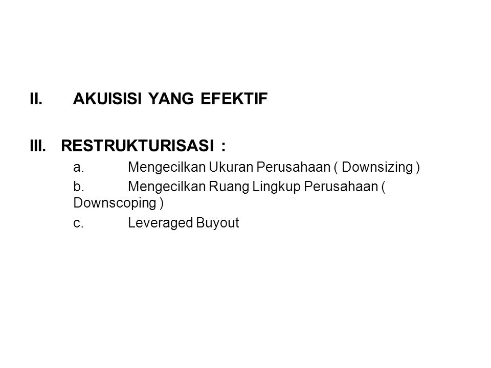 II.AKUISISI YANG EFEKTIF III.RESTRUKTURISASI : a.Mengecilkan Ukuran Perusahaan ( Downsizing ) b.Mengecilkan Ruang Lingkup Perusahaan ( Downscoping ) c
