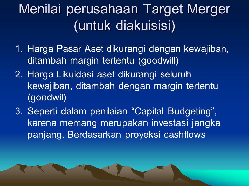 Menilai perusahaan Target Merger(untuk diakuisisi) 1.Harga Pasar Aset dikurangi dengan kewajiban, ditambah margin tertentu (goodwill) 2.Harga Likuidasi aset dikurangi seluruh kewajiban, ditambah dengan margin tertentu (goodwil) 3.Seperti dalam penilaian Capital Budgeting , karena memang merupakan investasi jangka panjang.