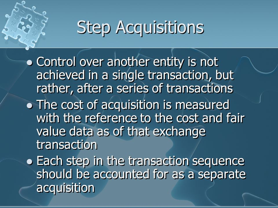 Step Acquisitions Control over another entity is not achieved in a single transaction, but rather, after a series of transactions The cost of acquisition is measured with the reference to the cost and fair value data as of that exchange transaction Each step in the transaction sequence should be accounted for as a separate acquisition Control over another entity is not achieved in a single transaction, but rather, after a series of transactions The cost of acquisition is measured with the reference to the cost and fair value data as of that exchange transaction Each step in the transaction sequence should be accounted for as a separate acquisition