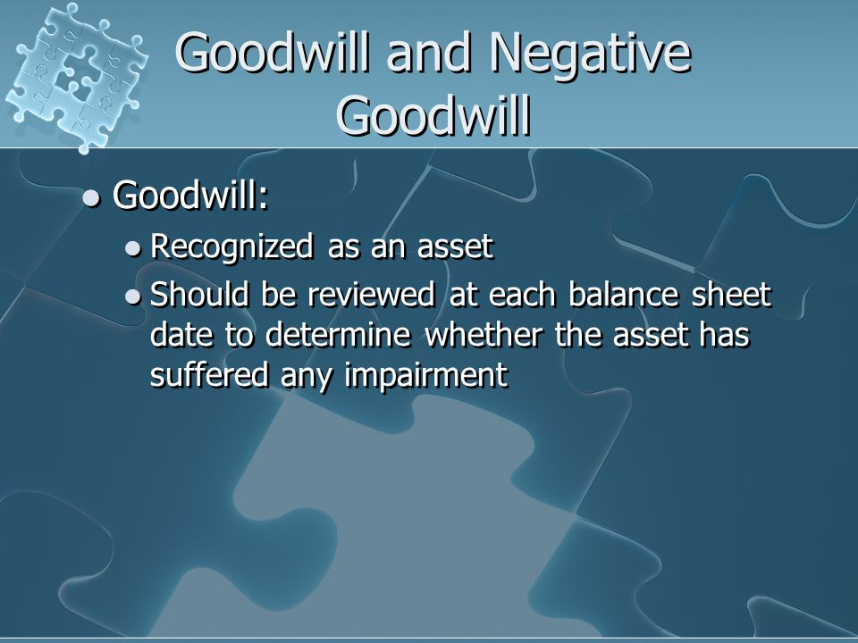 Goodwill and Negative Goodwill Goodwill: Recognized as an asset Should be reviewed at each balance sheet date to determine whether the asset has suffered any impairment Goodwill: Recognized as an asset Should be reviewed at each balance sheet date to determine whether the asset has suffered any impairment