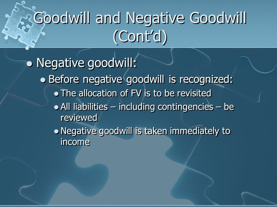 Goodwill and Negative Goodwill (Cont'd) Negative goodwill: Before negative goodwill is recognized: The allocation of FV is to be revisited All liabilities – including contingencies – be reviewed Negative goodwill is taken immediately to income Negative goodwill: Before negative goodwill is recognized: The allocation of FV is to be revisited All liabilities – including contingencies – be reviewed Negative goodwill is taken immediately to income