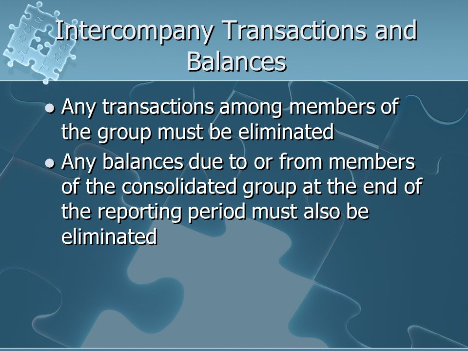 Intercompany Transactions and Balances Any transactions among members of the group must be eliminated Any balances due to or from members of the consolidated group at the end of the reporting period must also be eliminated Any transactions among members of the group must be eliminated Any balances due to or from members of the consolidated group at the end of the reporting period must also be eliminated