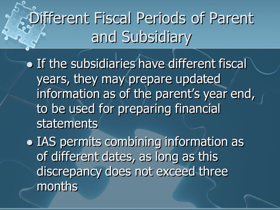 Different Fiscal Periods of Parent and Subsidiary If the subsidiaries have different fiscal years, they may prepare updated information as of the parent's year end, to be used for preparing financial statements IAS permits combining information as of different dates, as long as this discrepancy does not exceed three months If the subsidiaries have different fiscal years, they may prepare updated information as of the parent's year end, to be used for preparing financial statements IAS permits combining information as of different dates, as long as this discrepancy does not exceed three months