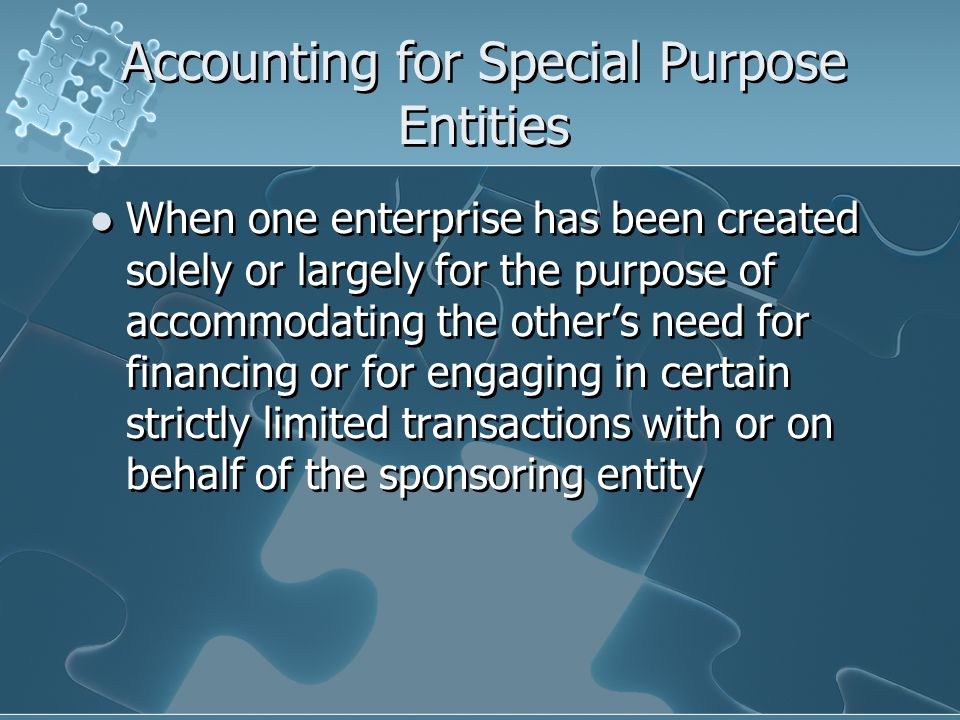 Accounting for Special Purpose Entities When one enterprise has been created solely or largely for the purpose of accommodating the other's need for financing or for engaging in certain strictly limited transactions with or on behalf of the sponsoring entity