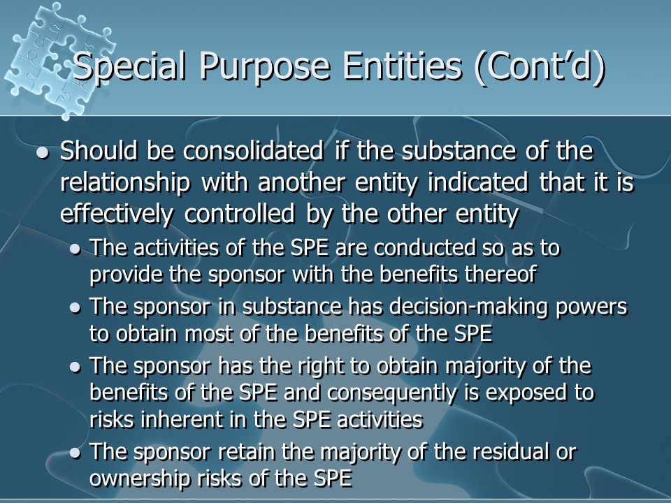 Special Purpose Entities (Cont'd) Should be consolidated if the substance of the relationship with another entity indicated that it is effectively controlled by the other entity The activities of the SPE are conducted so as to provide the sponsor with the benefits thereof The sponsor in substance has decision-making powers to obtain most of the benefits of the SPE The sponsor has the right to obtain majority of the benefits of the SPE and consequently is exposed to risks inherent in the SPE activities The sponsor retain the majority of the residual or ownership risks of the SPE Should be consolidated if the substance of the relationship with another entity indicated that it is effectively controlled by the other entity The activities of the SPE are conducted so as to provide the sponsor with the benefits thereof The sponsor in substance has decision-making powers to obtain most of the benefits of the SPE The sponsor has the right to obtain majority of the benefits of the SPE and consequently is exposed to risks inherent in the SPE activities The sponsor retain the majority of the residual or ownership risks of the SPE