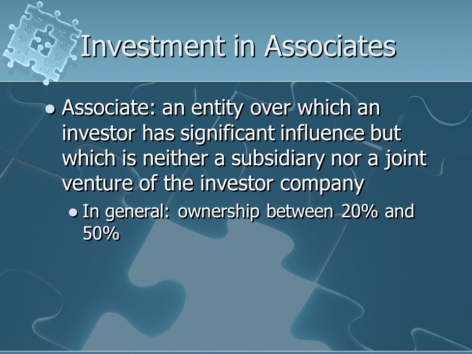 Investment in Associates Associate: an entity over which an investor has significant influence but which is neither a subsidiary nor a joint venture of the investor company In general: ownership between 20% and 50% Associate: an entity over which an investor has significant influence but which is neither a subsidiary nor a joint venture of the investor company In general: ownership between 20% and 50%