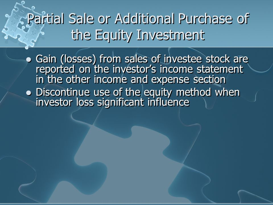 Partial Sale or Additional Purchase of the Equity Investment Gain (losses) from sales of investee stock are reported on the investor's income statement in the other income and expense section Discontinue use of the equity method when investor loss significant influence Gain (losses) from sales of investee stock are reported on the investor's income statement in the other income and expense section Discontinue use of the equity method when investor loss significant influence
